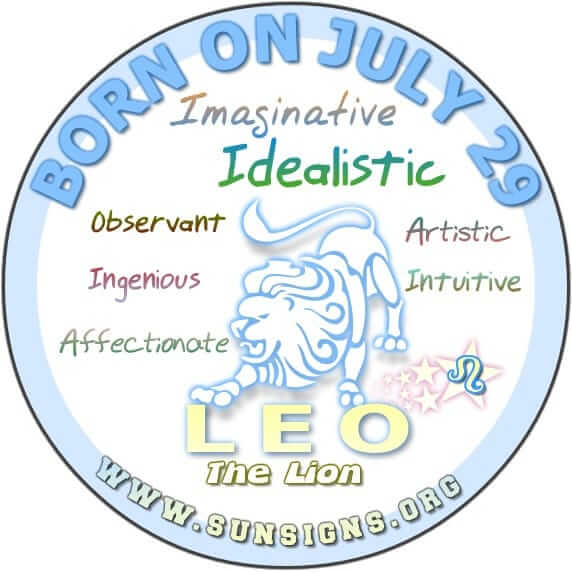 IF YOUR BIRTHDATE IS JULY 29, you are a Leo who is perhaps too idealistic when it comes to romance or life in general.