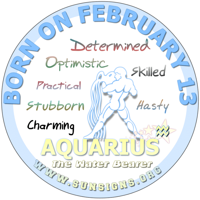 IF YOU ARE BORN ON FEBRUARY 13th, you are a spontaneous Aquarian. Your generous ways makes it easy for you to make new and lasting friendships. You are a laid-back person who does not like commitments. Too much stress can give you bad dreams so stay balanced.