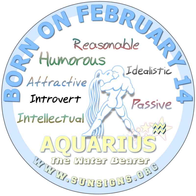 IF YOUR BIRTHDATE IS FEBRUARY 14th, you are probably an Aquarius that is friendly and sensible but you have another side that is passive aggressive. Your birthday horoscope profile shows that too much stress can trigger health problems so speak your mind and get some exercise. You are smart, funny and unique.