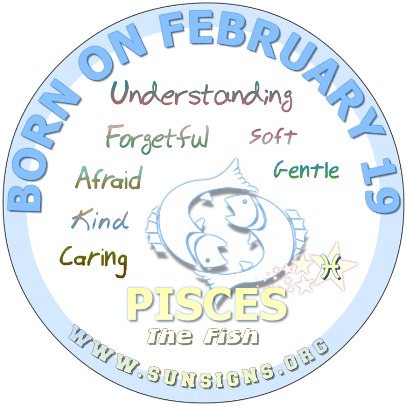 IF YOUR BORN ON FEBRUARY 19th, you are a kindhearted individual. You dislike conflict and tend to bury your head when it comes to dealing with problems. This Pisces zodiac birthday individuals can be rebellious with short-term memory. In addition, you can be naive but very creative.