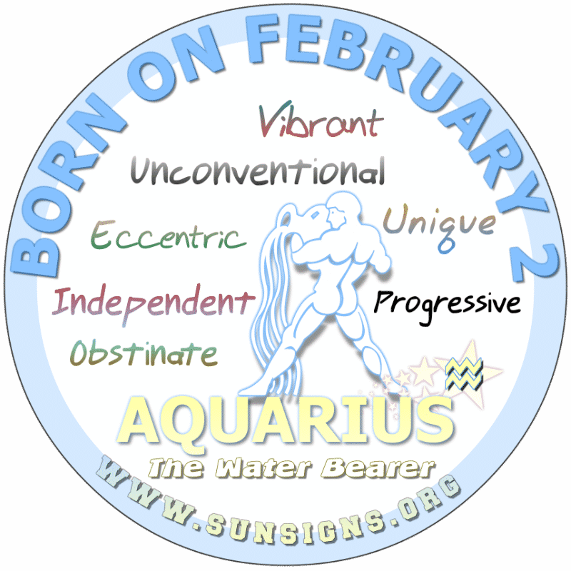 februaryBeing born on February 2nd, you are flexible and like your freedom. You dislike clocking in. This Aquarius birthdate take special care of themselves to reach full potential physically, mentally and financially. You are naturally attentive, creative and honest. Your family and career are equally important to you.