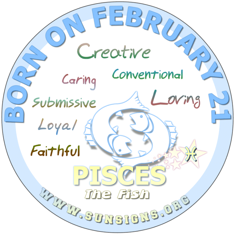 IF YOUR BIRTH DATE IS FEBRUARY 21st, you are a Pisces that is caring and perhaps, submissive. Your birthday characteristics show you to be a likeable person who is comfortable in social settings. You prefer a traditional courtship and may sacrifice your needs for others. You may want to stay away from alcohol and sweets.