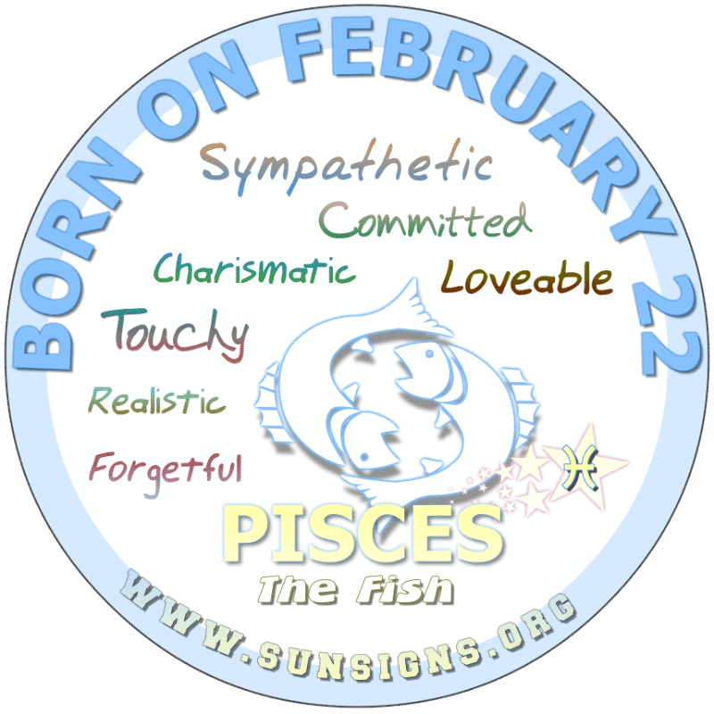 IF YOUR BORN ON FEBRUARY 22nd, you are complicated but sympathetic Pisceans. You are likely the go-to person that makes sacrifices for loved ones. You are not afraid to show affection and find it gratifying to help other people. You tend not to be judgmental but suffer in silence with your troubles.