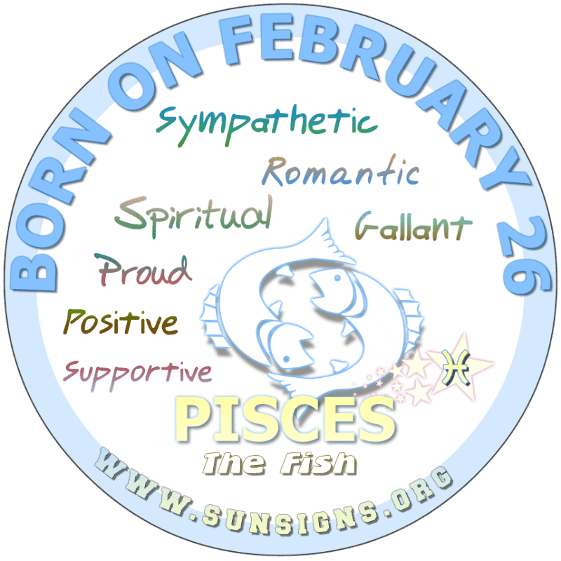IF YOU ARE BORN ON FEBRUARY 26th, you can be a compassionate and emotional Pisces. Some of you possess spiritual qualities but can be dreamy. In love, you may find yourself vulnerable and make need to fix any personal faults. However, you could be musically talented.