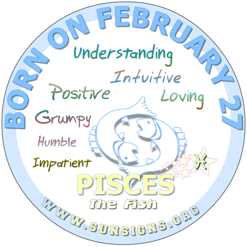 IF YOUR BORN ON FEBRUARY 27th, you are a humble but capable Pisces that is influenced by moods. Your birthdate meaning shows that you have an understanding of people and how they work. As a profession, you could be a prominent writer. You take money matters seriously.