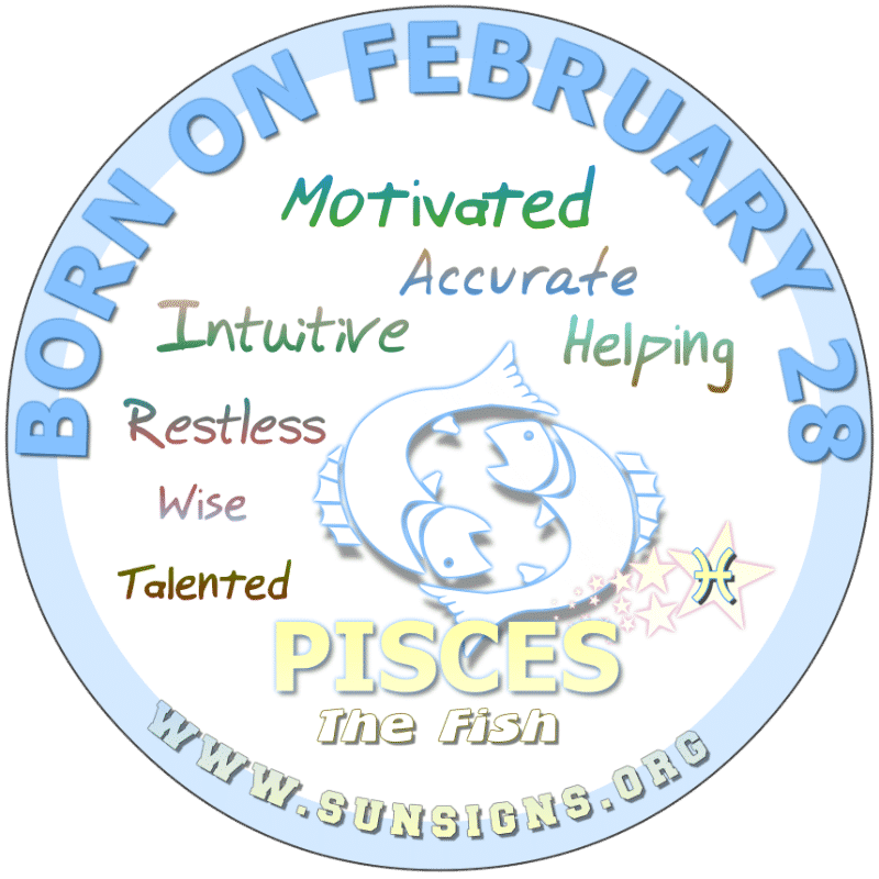 IF YOU ARE BORN ON FEBRUARY 28th, you understand people and cannot be fooled by their superficial remarks. You need to take care of yourself, as you can be irritable. Although you are active, you could still benefit from exercise predicts your birthdate horoscope. You have awesome business sense and could teach or counsel.