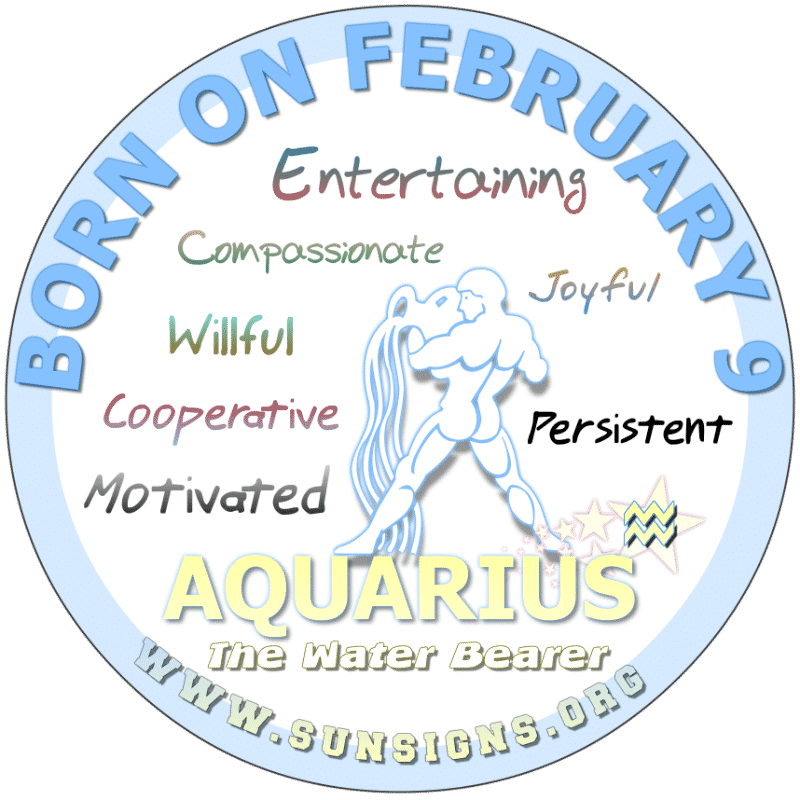 IF YOUR BIRTHDATE IS FEBRUARY 9th, you are an Aquarius that is prepared. You love people, art and romance however, you may be misunderstood. You work with your instincts so some may think you are strange. Nonetheless, you are logical and creative. You like organic meals and looking good.