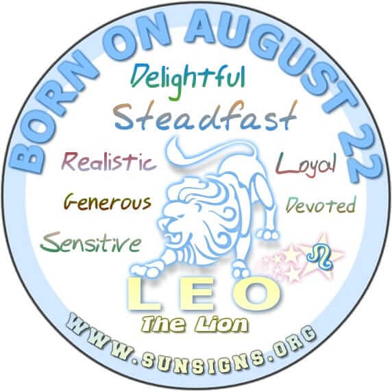 IF YOUR BIRTHDATE IS AUGUST 22, then you are Leo who is generous, loyal and will make a good and steady partner personally or professionally.