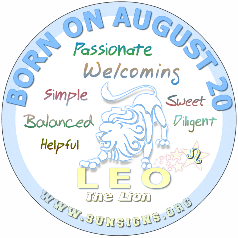 IF YOU ARE BORN ON AUGUST 20th, it is likely that you are a hard worker. You don't like drama, lies or deceit. You have a tendency to attract a certain element that could be less than desirable. Although, you are calm person, you have a way of making people feel wanted.