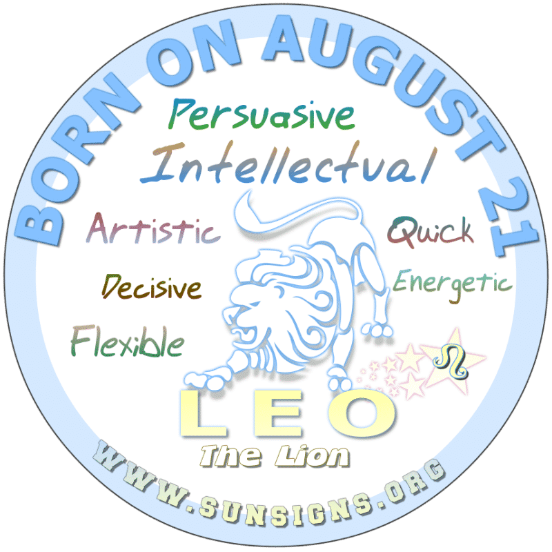 IF YOU ARE BORN ON AUGUST 21st, then you could be sales person of the year. This zodiac birthdate person is truly persuasive and would do well in a career of advertising. Your creative skills are exceptional. However, you may not follow through on what you start, leaving projects unfinished.