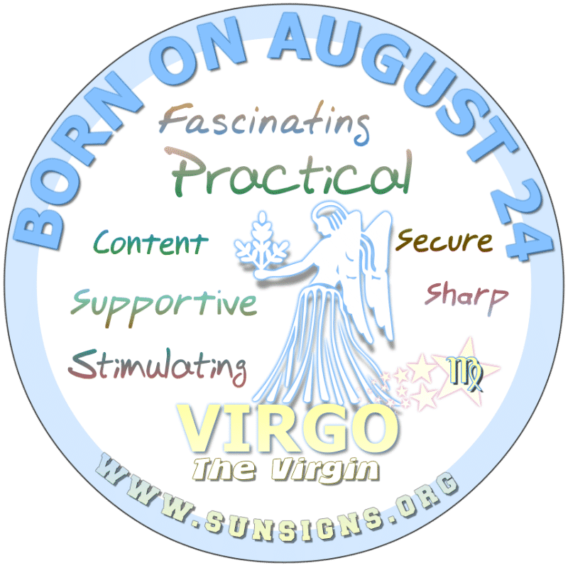 IF YOUR BIRTHDATE IS AUGUST 24th, then you are a Virgo who is practical and likely will marry at a young age. Your friends and family know you care but you show it more. Typically, a bashful person you are embarrassed by compliments. Normally, you will find careers in serving others.