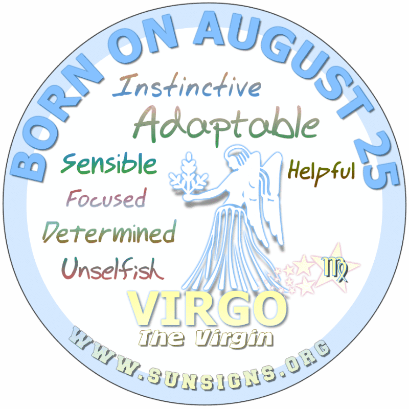 IF YOU ARE BORN ON AUGUST 25th, you can be a rational person with a lot of potential to be great. Your birthday personality shows you are adaptable, confident but you can be your own worst enemy. However, you are a generous person and don't mind helping others in time of need. This is your gift.