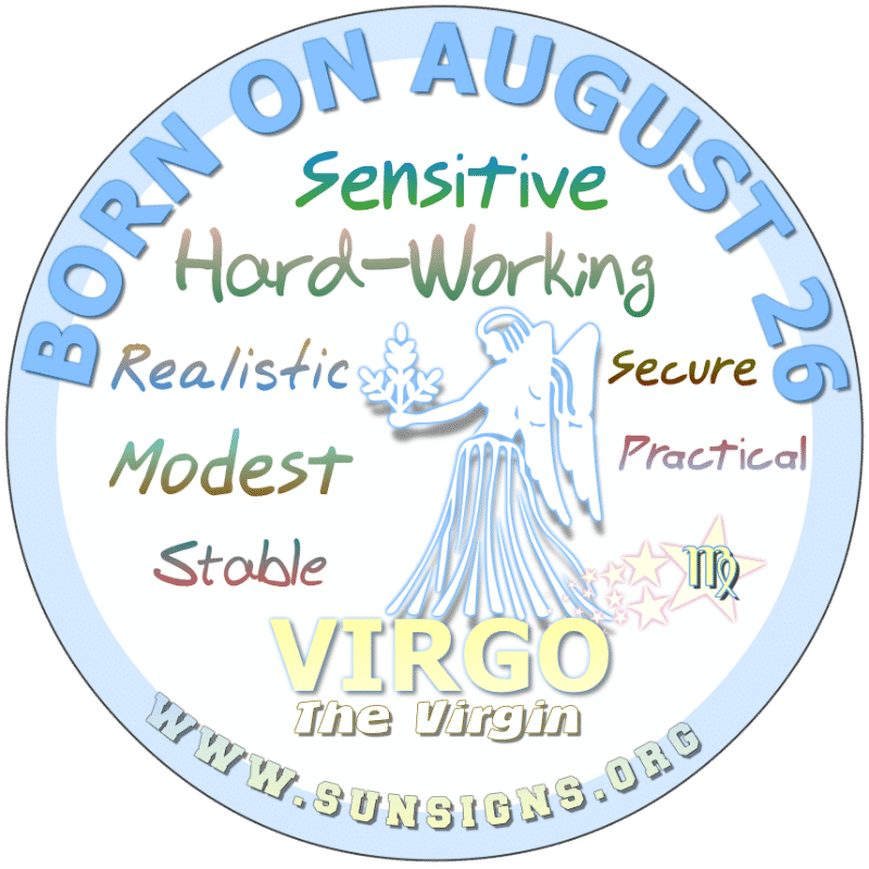 IF YOUR BIRTHDAY IS AUGUST 26th, you can be a sensitive Virgo who likes excitement. You are a hard worker and can be humble. You like being around others and can tell a joke well. Your birthdate meanings show that you want to live a comfortable lifestyle and like being at home.. with your loved ones.
