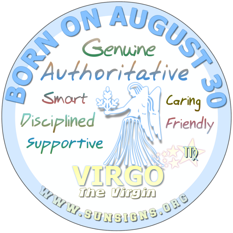 IF YOUR BIRTHDAY IS August 30th, you are the Virgo who keeps things to yourself. This is a good quality as you can keep secrets and confidences of others. However, you are likely misunderstood. You pay attention to those little things and can be ambitious and determined people.