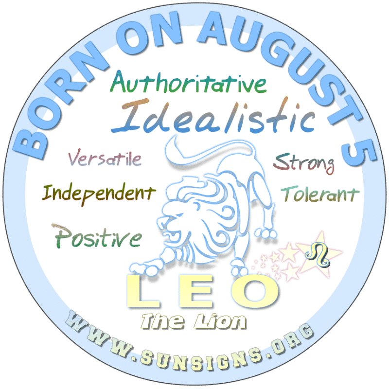 IF YOUR BIRTHDAY IS AUGUST 5th, you are likely a pig-headed Lion. However, you are talented and have a certain appeal that attracts others. Hardworking and eager, you make a great boss. Generally, mild mannered, it would be wise not to be take you for granted or advantage of.