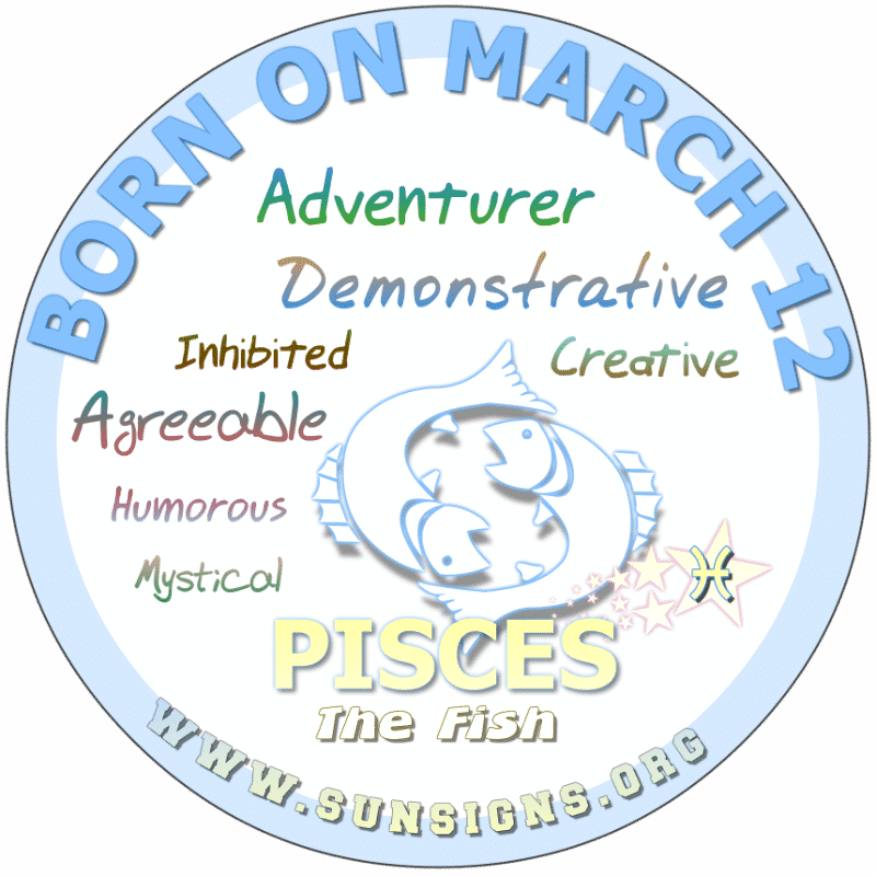 IF YOUR BIRTHDAY IS March 12, you are a Pisces that loves surprises and living life on the edge. Your birthdate horoscope profile shows you to be playful and agreeable. Those born on this birthdate 12 March, have many options as a career. Overall, you are a successful individual that any lover would be lucky to have.