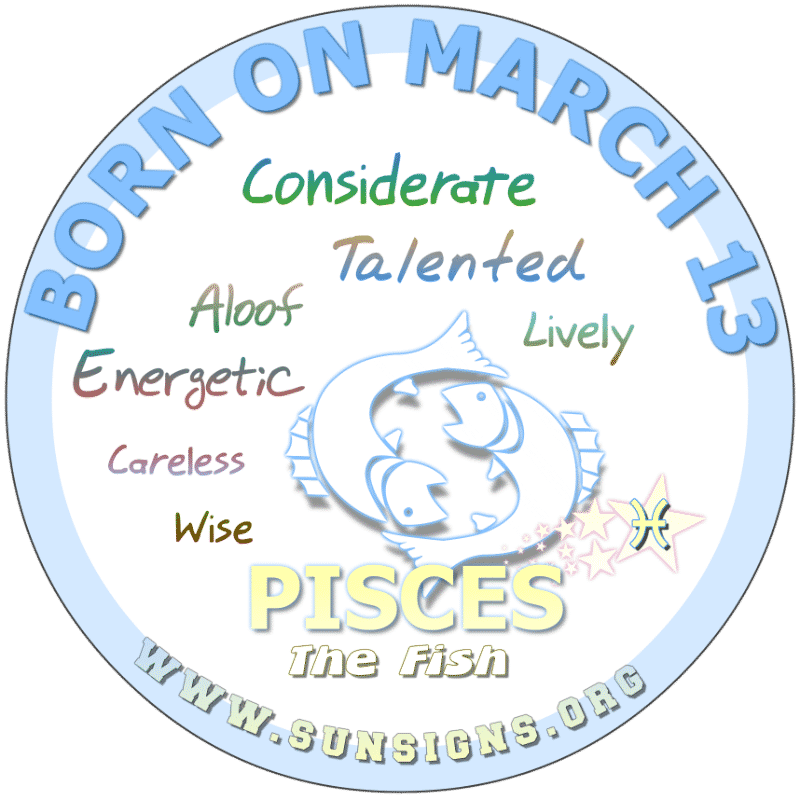IF YOUR BIRTHDAY IS March 13, you could be an unreliable spirit. You tend to love junk foods but need to take care of yourself. The Pisces sun sign as a young adult are cheerful individuals with a lot of wisdom. You have a lot to balance with your active lifestyle.