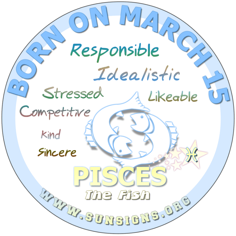 IF YOUR BIRTH DATE IS March 15, you love a challenge. Pisces birthday individuals are born leaders that are turned off by negative behavior. You are sensitive and believe that people are basically good. Those born under this zodiac sign need to relax more, however.