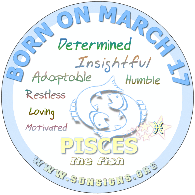IF YOU ARE BORN ON March 17, you could be a Pisces that is restless, adaptable and motivated. The March 17 birthdate astrology suggests you should spend more time with your family and romantic interest. However, you want to live a lavish lifestyle and know that work is the way to achieve this status.