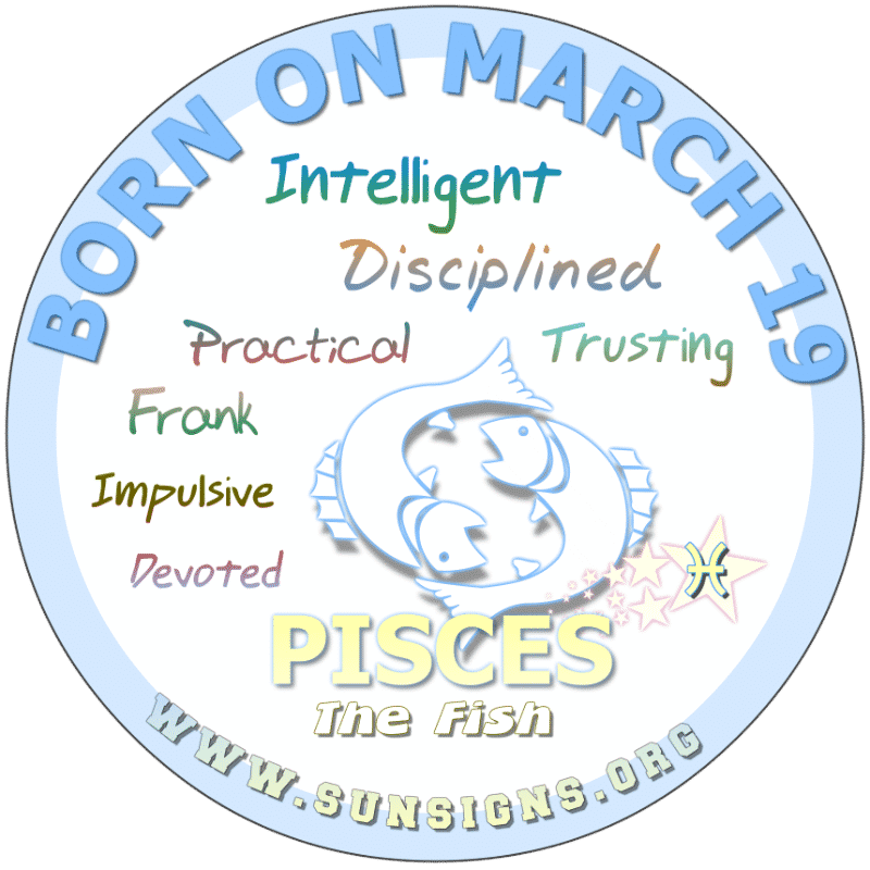 IF YOUR BIRTH DATE IS March 19, you are a loyal and trusting friend. You are a quick learner that can hold a grudge. Otherwise, you have pleasant birthday personality traits, Pisces. You are in good health but perhaps should seek assistance in disciplining your children.