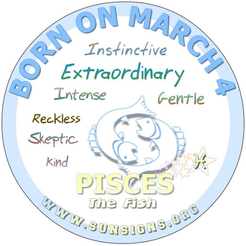 IF YOUR BIRTHDAY IS March 4th you may be misunderstood as you tend to dream beyond most people's creativity. A Pisces birthdate personality will love unconditionally and prefer a long term relationship. Those born on this day are impulsive people who don't like to clock-in.