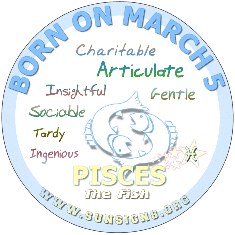 IF YOUR BORN ON March 5, then you are a Pisces that loves a challenge. You are a personable individual that can be opinionated. However, your birthday characteristics also show that you are usually late for social events and work. It's ironic how you can write but can't take directions.