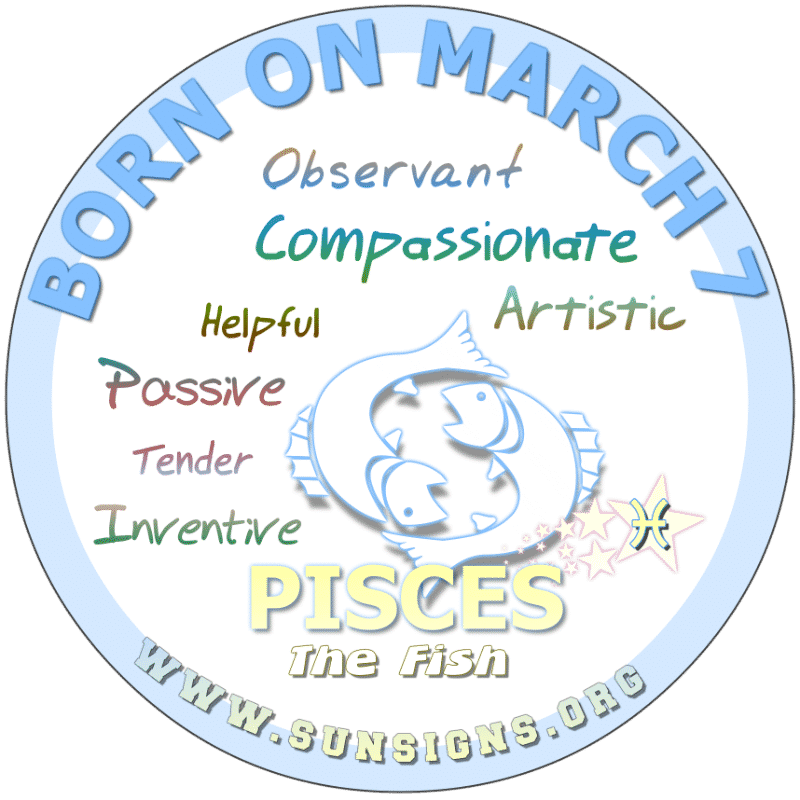 IF YOUR BIRTH DAY IS March 7, you are typically compassionate but submissive Pisceans. In addition, you are a good listener but wear your health on your sleeve. If today is your birthdate, you are possibly the boss and likely are making money off a hobby or passion.