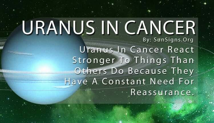 Uranus In Cancer. Uranus In Cancer React Stronger To Things Than Others Do Because They Have A Constant Need For Reassurance.