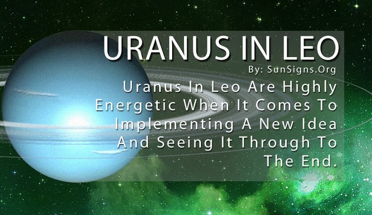 Uranus In Leo. Uranus In Leo Are Highly Energetic When It Comes To Implementing A New Idea And Seeing It Through To The End.