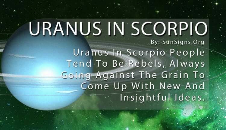 Uranus In Scorpio. Uranus In Scorpio People Tend To Be Rebels, Always Going Against The Grain To Come Up With New And Insightful Ideas.