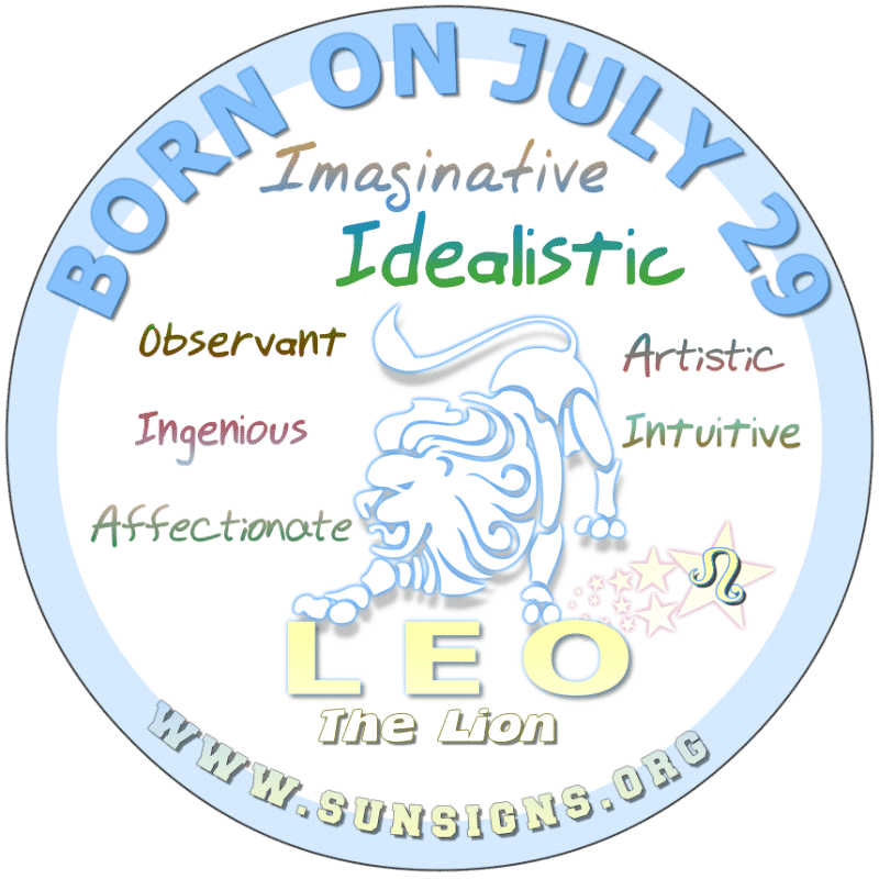 If you are BORN ON July 29th, you are a Lion who has a wild imagination. As a child, people may have thought you were odd. However, as an adult you are confident and perhaps, conceited. It's rumored that you use this as a cover up for your idealistic ways.