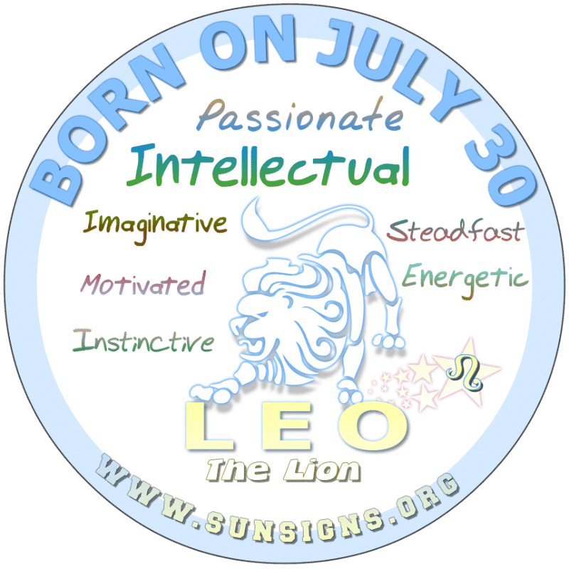 If YOUR BIRTHDATE IS ON July 30th, you are a Leo that has great potential to be to be an inspiration to someone as you certainly are resourceful, dramatic, and vocally clever. You can be an effective team player or the lead of such groups. However, you can be impulsive.