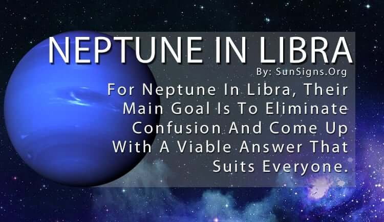 Neptune In Libra. For Neptune In Libra, Their Main Goal Is To Eliminate Confusion And Come Up With A Viable Answer That Suits Everyone.