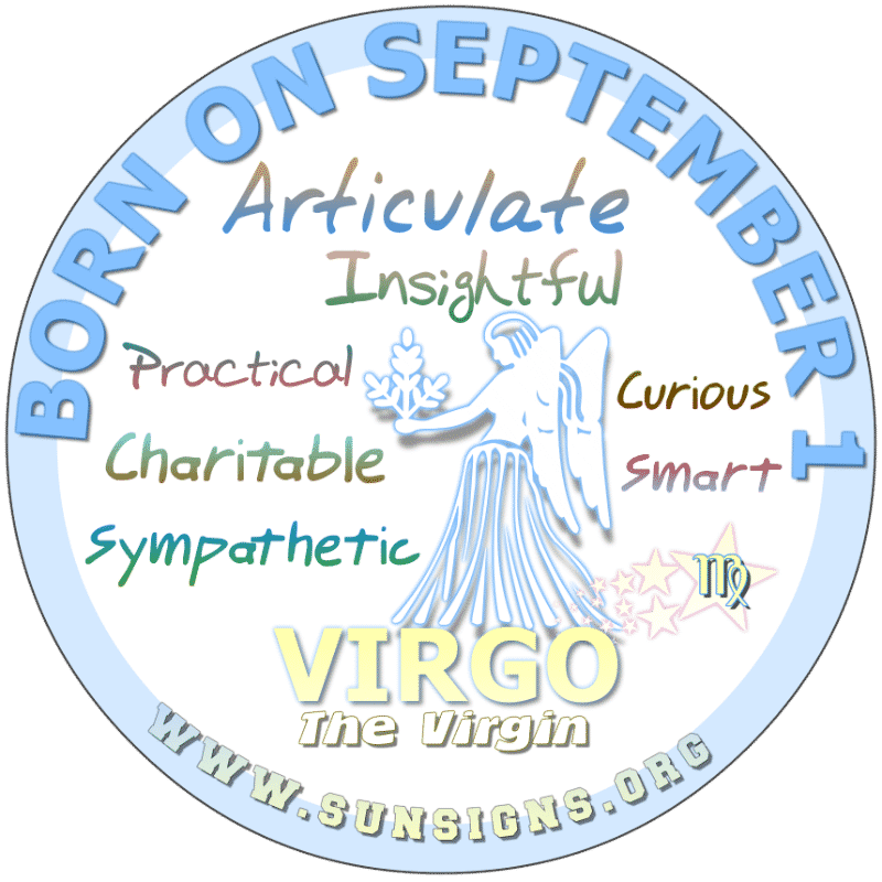 IF YOU ARE BORN ON September 1st, then you are a Virgo who can be judgmental. In addition, you are a person who investigates circumstances rather than see just one side of the situation. You have some interesting visions and dreams.