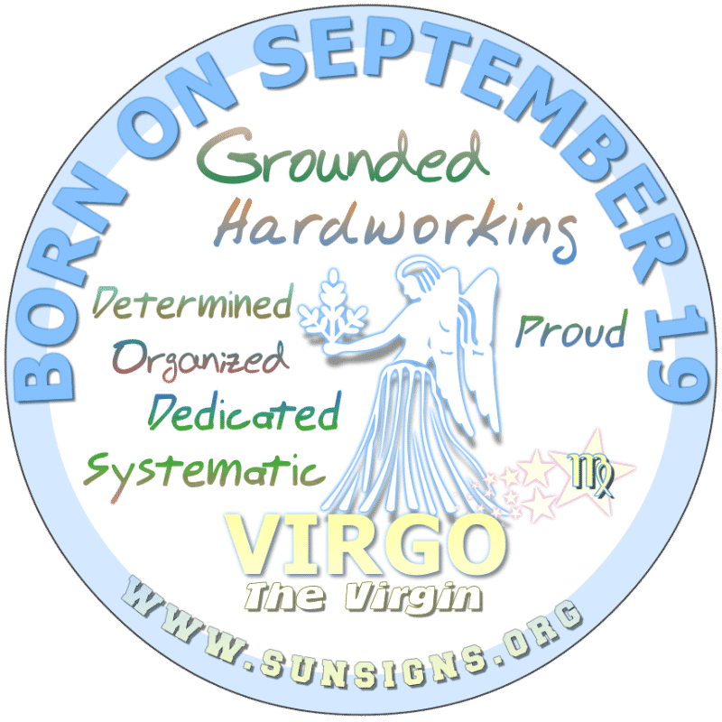 IF YOU ARE BORN ON September 19th, you are a Virgo who could be neurotic but equipped for whatever happens. Those of you with a birth day today could be guilty of being snobbish. It would seem that you suffer from selective amnesia. It is suggested that you stay grounded.