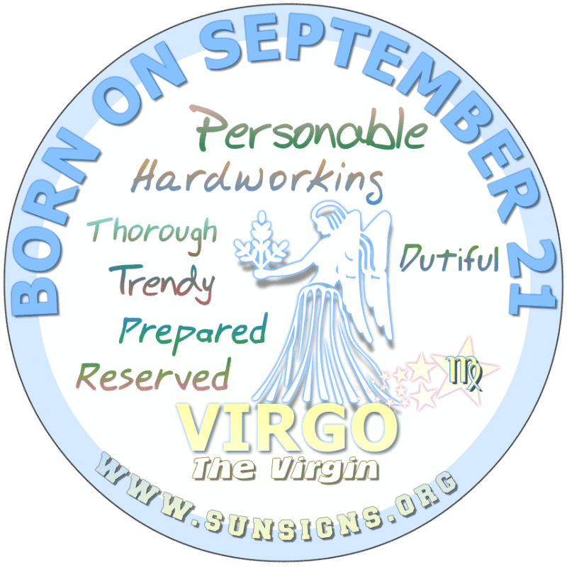 IF YOUR BIRTHDAY IS ON September 21st, you could be the Virgo to come to for advice. Mostly, you are someone who goes by the rules. You will make a fine parent or role model. You can be affectionate but providing security to your family is essential.