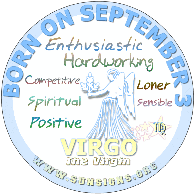 IF YOU ARE BORN ON September 3rd, you are hard working, competitive Virgins. This Virgo birthdate person is shy when it comes to certain things and people. Sensitive and vulnerable, you look for a dedicated and dependable partner.