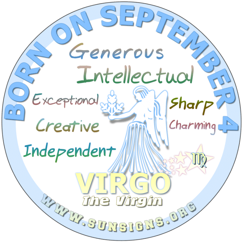 IF YOU ARE BORN ON September 4th, you are a Virgo who could be described as a miser however, you are not egotistical. Your birthday horoscope shows that you are smart and independent. Friends come easily to you, as you are beautiful and dangerous. You have a smile that will melt anybody's heart.