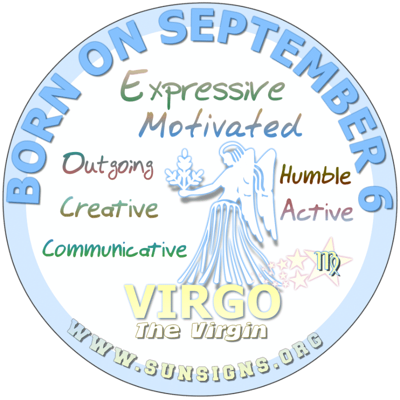IF YOUR BIRTHDAY IS TODAY, September 6th, you are a very attractive Virgo. People love your personality. Typically, you are a shopaholic so you could learn a few tricks when it comes to spending. Those born today should guard your digestive system.