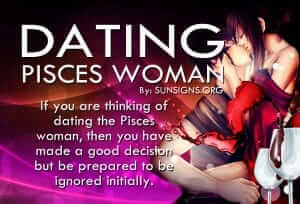 Dating A Pisces Woman. If you are thinking of dating the Pisces woman, then you have made a good decision but be prepared to be ignored initially.