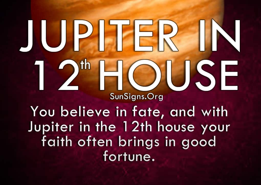Jupiter In 12th House.You believe in fate, and with Jupiter in the 12th house your faith often brings in good fortune.