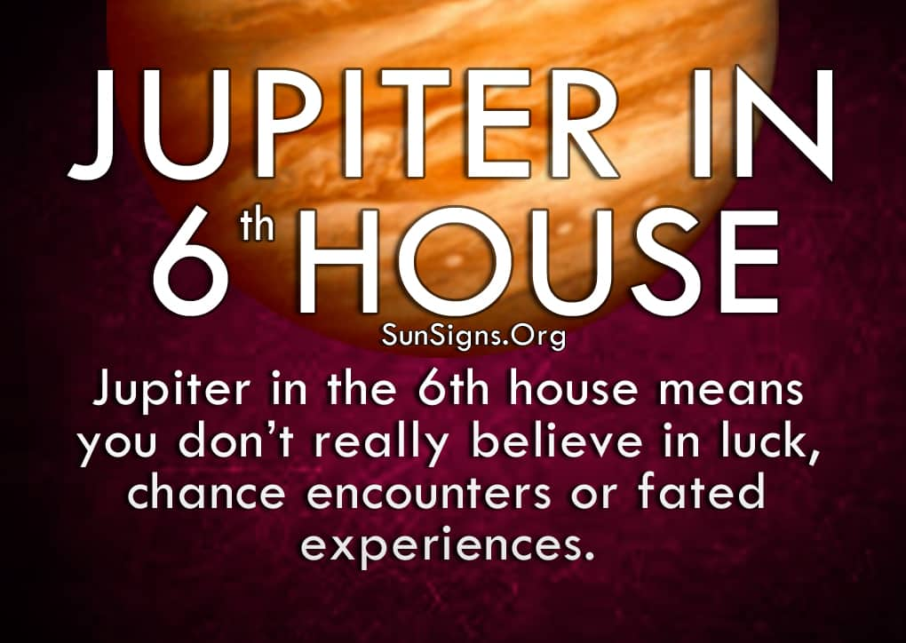 Jupiter In 6th House. Jupiter in the 6th house means you don't really believe in luck, chance encounters or fated experiences.