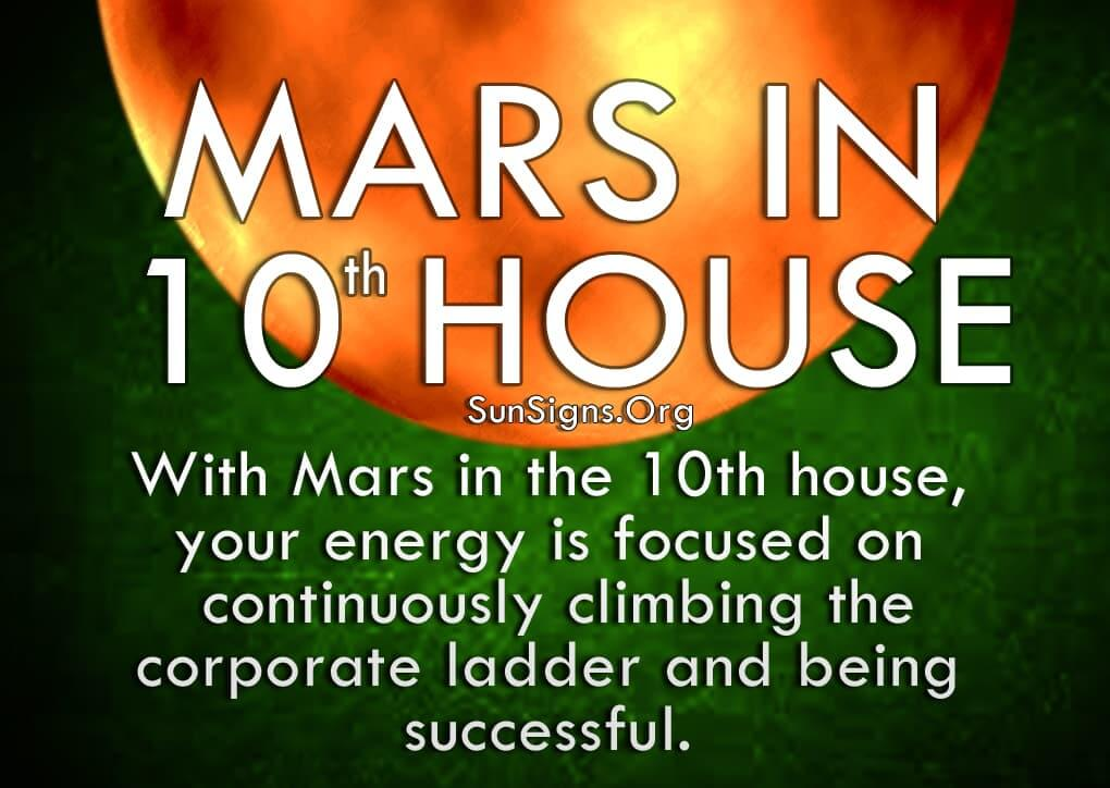 Mars In 10th House. With Mars in the 10th house, your energy is focused on continuously climbing the corporate ladder and being successful.