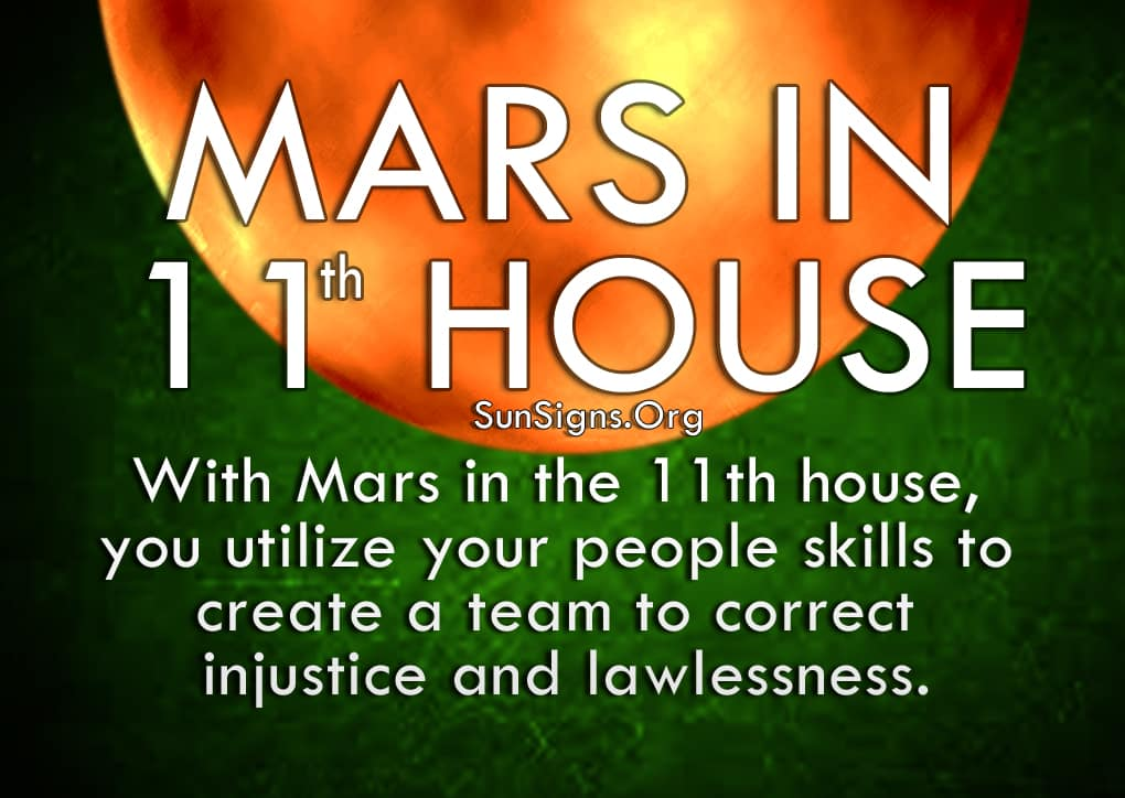 Mars In 11th House. With Mars in the 11th house, you utilize your people skills to create a team to correct injustice and lawlessness.