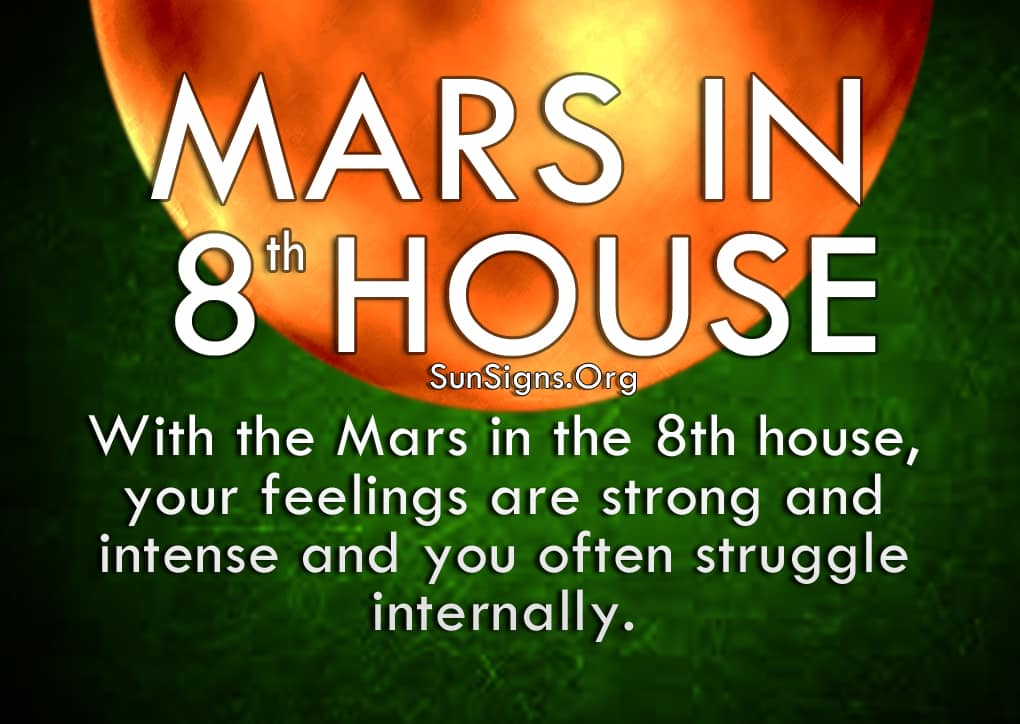 Mars In 8th House. With the Mars in the 8th house, your feelings are strong and intense and you often struggle internally.