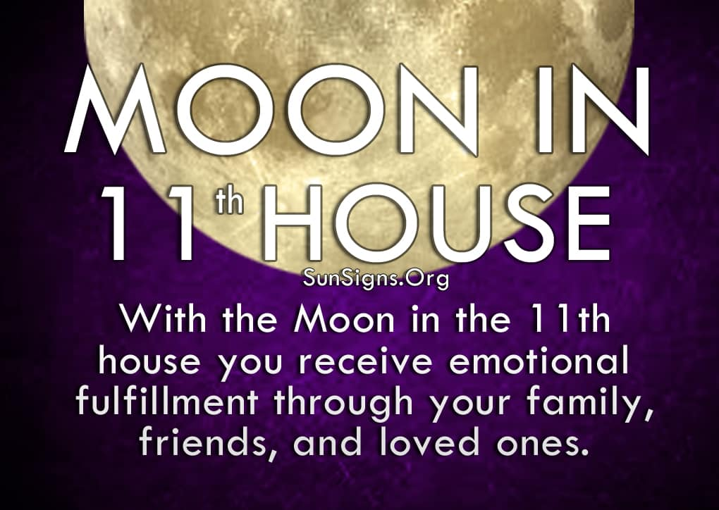Moon In 11th House. With the Moon in the 11th house you receive emotional fulfillment through your family, friends, and loved ones.