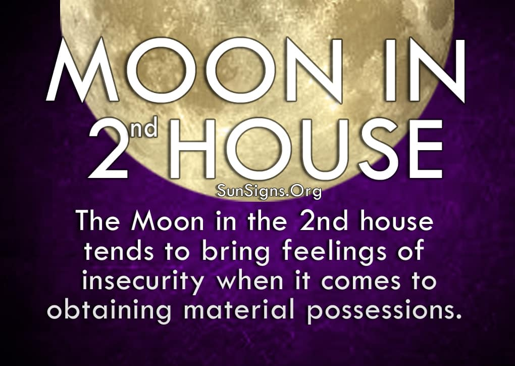 Moon In 2nd House. The Moon in the 2nd house tends to bring feelings of insecurity when it comes to obtaining material possessions.