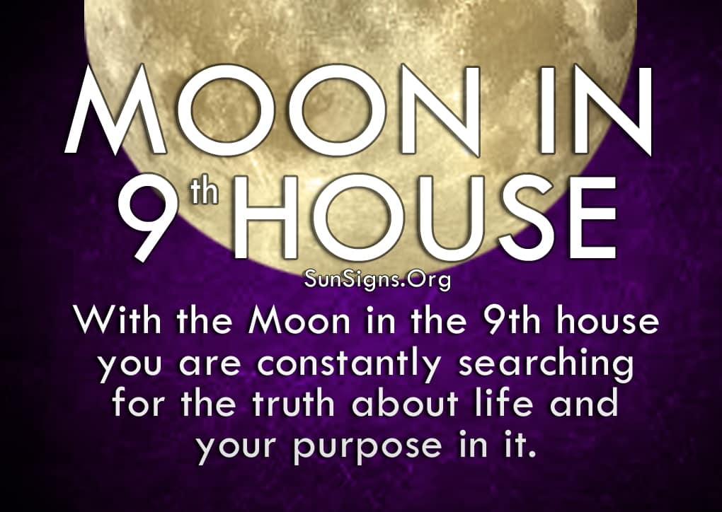 Moon In 9th House. With the Moon in the 9th house you are constantly searching for the truth about life and your purpose in it.