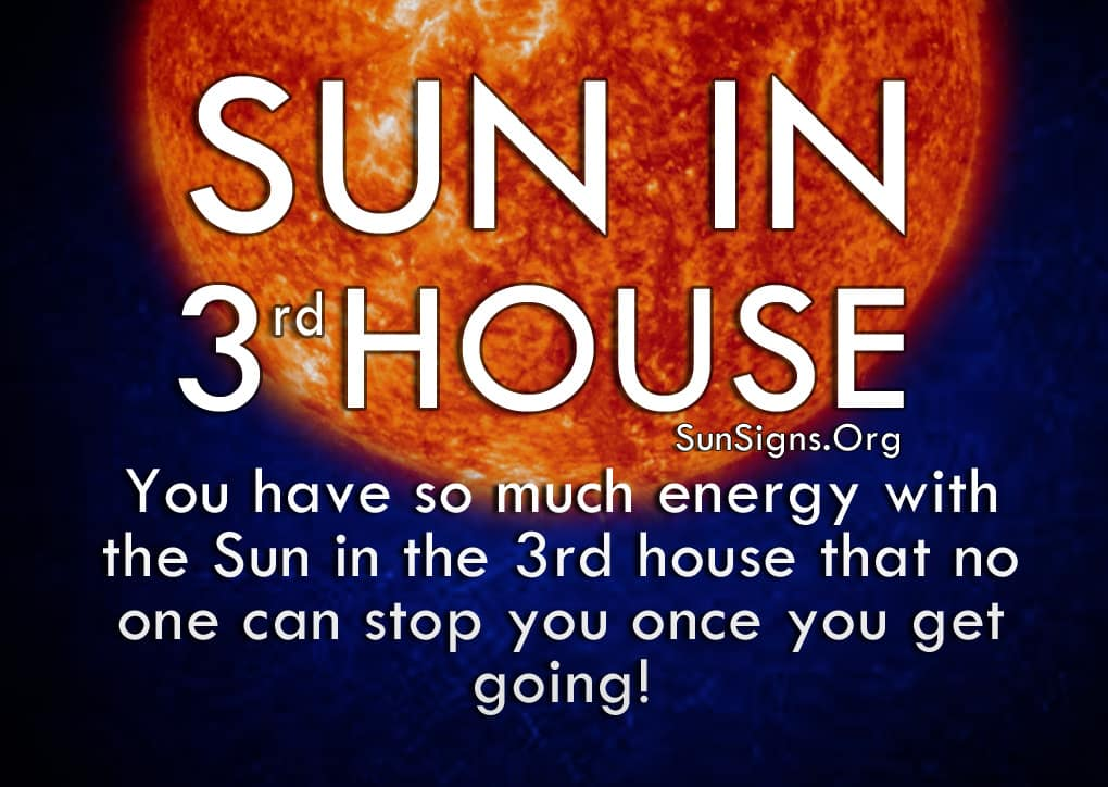 Sun In 3rd House. You have so much energy with the Sun in the 3rd house that no one can stop you once you get going!