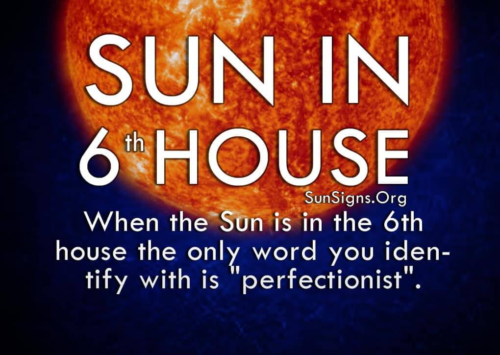 Sun In 6th House. When the Sun is in the 6th house the only word you identify with is perfectionist.